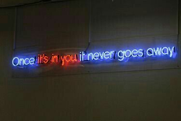 Once it's in you it never goes away - neon light.