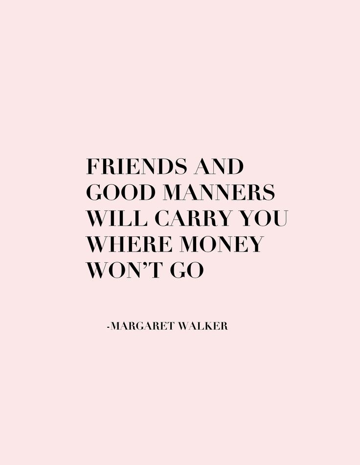 Friends And Good Manners Will Carry You Where Money Wont Go