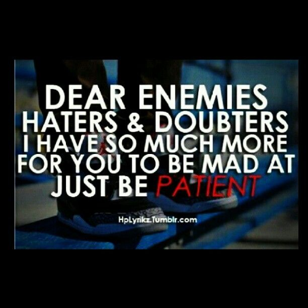 Dear Enemies Haters Doubters I Have So Much More For You To Be Mad At Just Be Patient Haters Are My Motivato Quotes Enemies Quotes Inspirational Quotes