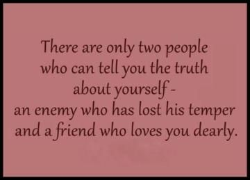 There are only two people who can tell you the truth about yourself - an enemy who has lost his temper and a friend who loves you dearly.