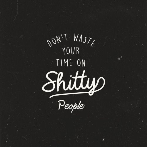 Dont Waste Your Time On Shitty People Shitty People Quotes