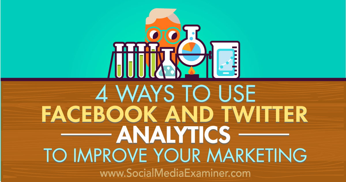 4 Ways to Use Facebook and Twitter Analytics to Improve Your Marketing : Social Media Ex...