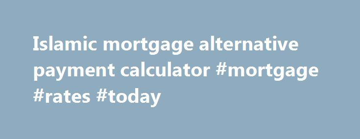 Islamic Mortgage Alternative Payment Calculator #Mortgage #Rates