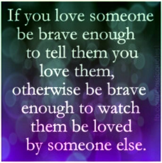 If you love someone, be brave enough to tell them or be brave enough to watch them be loved by someone else.