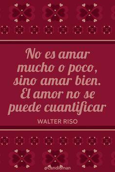 No es amar mucho o poco sino amar bien. El amor no se puede cuantificar. Walter Riso @Candidman #Frases Frases Celebres Amor Candidman Walter Riso @candidman