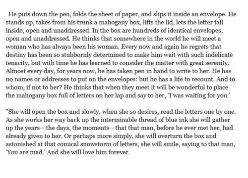 """Quasi ogni giorno ormai da anni, prende la penna in mano e le scrive. Non ha nomi e non ha indirizzi da mettere sulle buste: ma ha una vita da raccontare. E a chi se non a lei?     Lui pensa che quando si incontreranno sarà bello posarle in grembo una scatola di mogano piena di lettere e dirle: """"ti aspettavo!"""" ... Alessandro Baricco dal libro """"Oceano mare"""""""