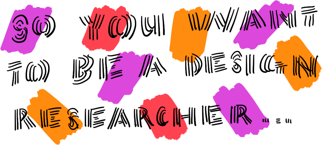 So you want to be a Design Researcher Research field
