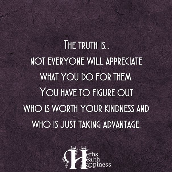 The Truth Is... Not Everyone Will Appreciate What You Do ...