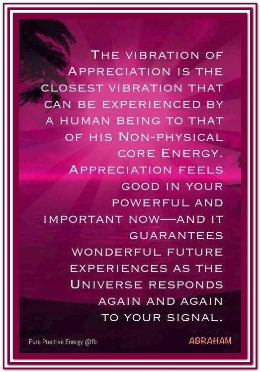 The Vibration of Appreciation is the closest vibration that can be experienced by a human being  to that of his non-physical core energy...  Abraham-Hicks Quotes.