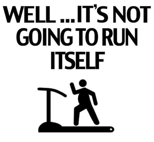 It's not going to run itself.