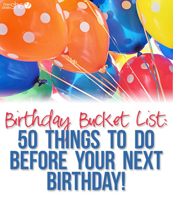 Birthday Bucket List: 50 things to do before your next birthday! This list was compiled by HowDoesShe facebook fans. Some great ideas on enjoying the year you are in. #birthdaybucketlist #howdoesshe