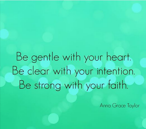 Be gentle with your heart. Be clear with your intention. Be strong with your faith.