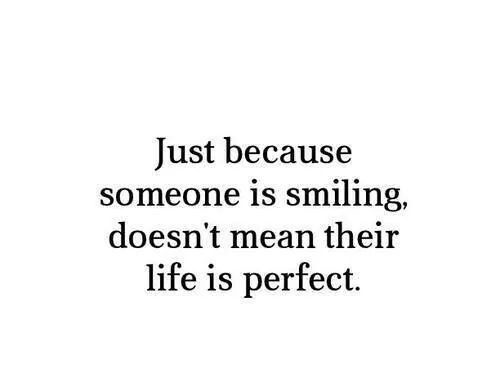 Just because someone is smiling, doesn't mean their life is perfect.