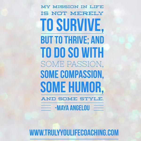 """My ‪#‎mission‬ in life is not merely to survive, but to thrive; and to do so with some passion, some compassion, some humor, and some style.""― Maya Angelou Embedded image permalink"