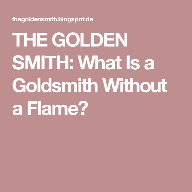 THE GOLDEN SMITH: What Is a Goldsmith Without a Flame?