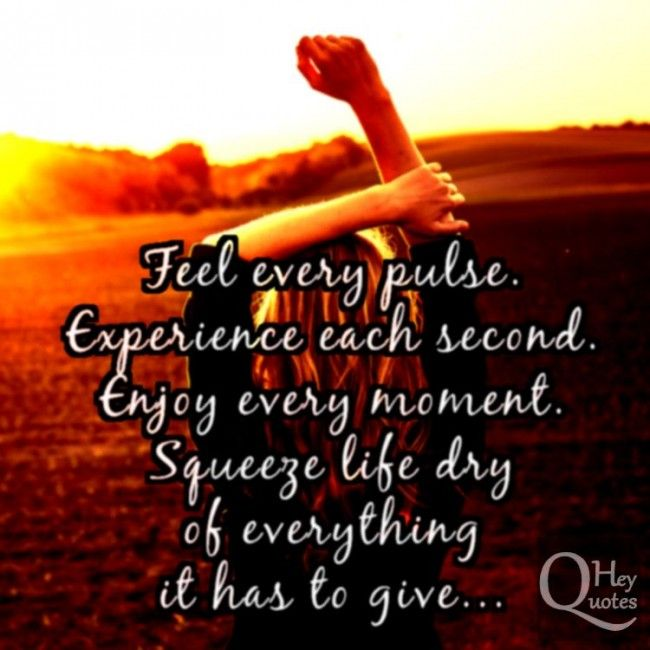 Feel Every Pulse Experience Each Second Enjoy Every Moment Squeeze Life Dry Of Everything It Has To Giv Inspirational Quotes Motivation Life Quotes Feelings