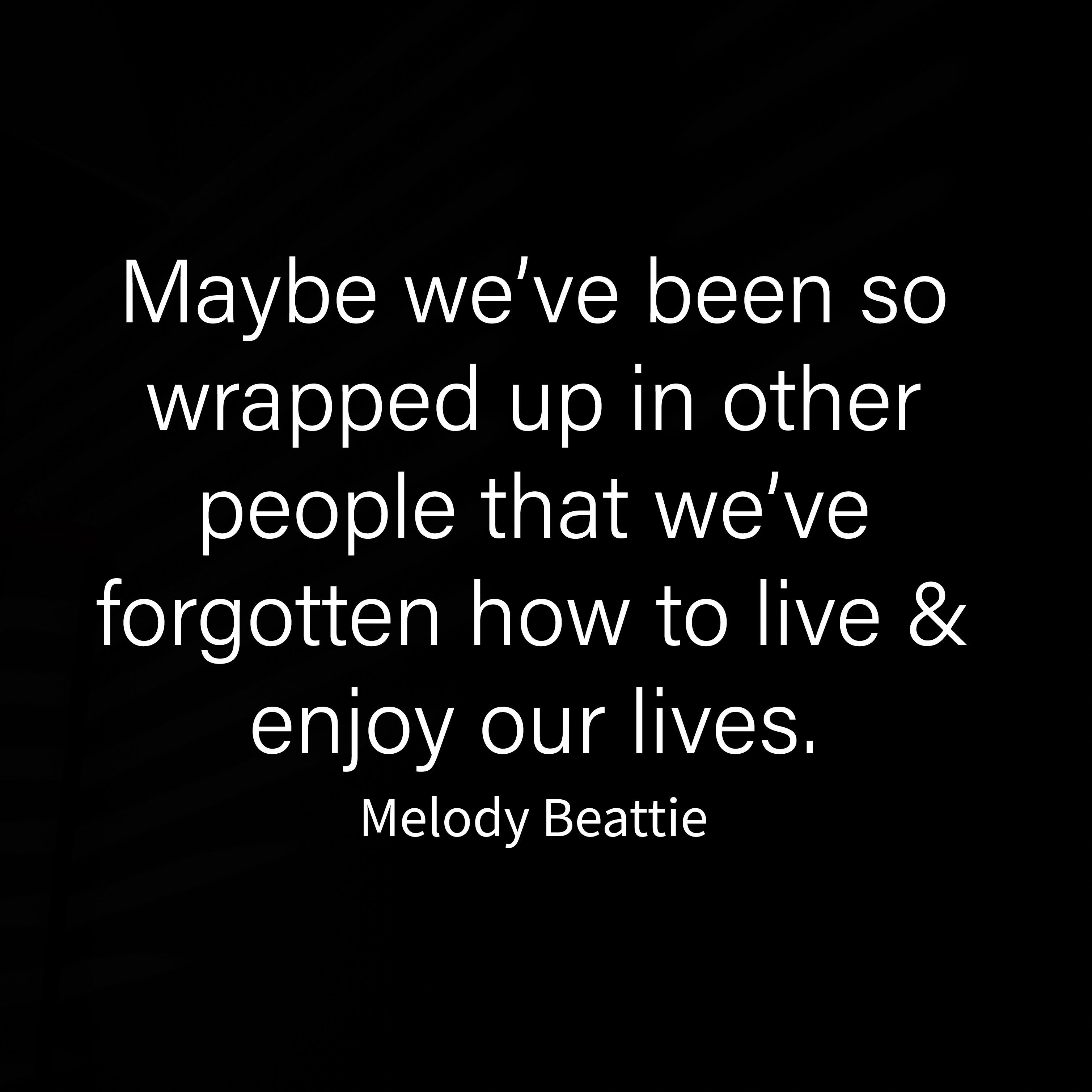 Maybe We Ve Been So Wrapped Up In Other People That We Ve