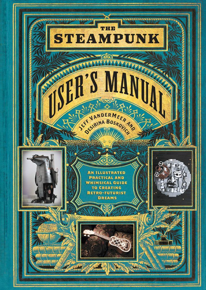 The Steampunk User's Manual: An Illustrated Practical and Whimsical Guide to Creating Retro-futurist Dreams: Jeff VanderMeer, Desirina Boskovich