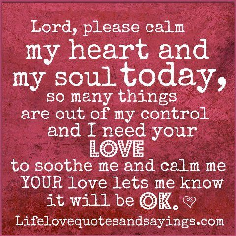 Lord, please calm my heart and soul today ~ so many things are out ...