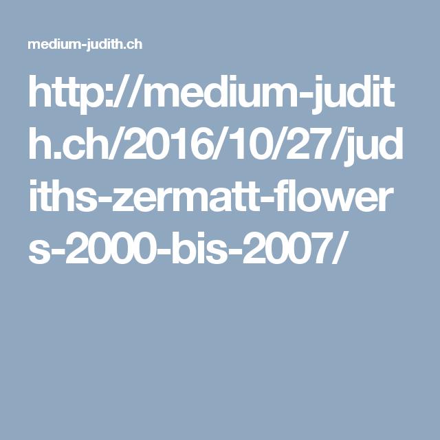 http://medium-judith.ch/2016/10/27/judiths-zermatt-flowers-2000-bis-2007/