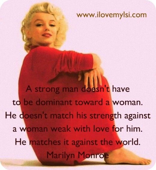 A strong man. Marilyn Monroe