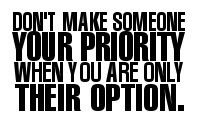 Dont make someone your priority, when you are only their option.