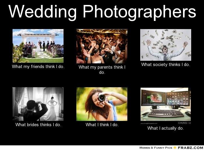 Wedding Photographers What I Think I Do Photographer Memes Lol Funny Meme Photographer Weddi Photographer Humor Funny Photography Photoshop Photography