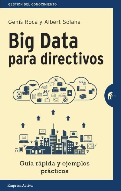 Big Data Para Directivos Genís Roca Y Albert Solana Empresa Activa Ediciones Urano Libros De Informatica Grandes Datos Libros De Negocios