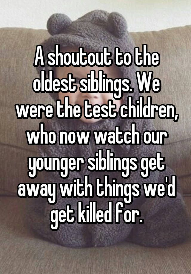 A shoutout to the oldest siblings. We were the test children, who now watch our younger siblings get away with things we'd get killed for.