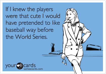 If I knew the players were that cute I would have pretended to like baseball way before the World Series.
