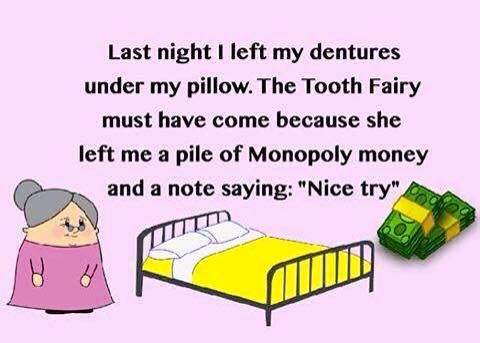 """Last night I left my dentures under my pillow. The Tooth Fairy must have come because she left me a pile of Monopoly money and a note saying """"Nice try"""". www.ageassist.com.au"""