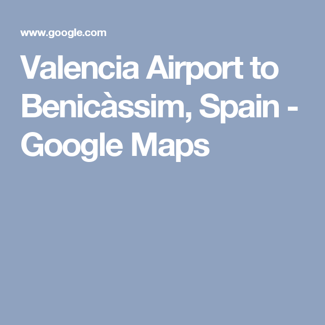 Valencia Airport to Benicssim Spain Google Maps MAPS