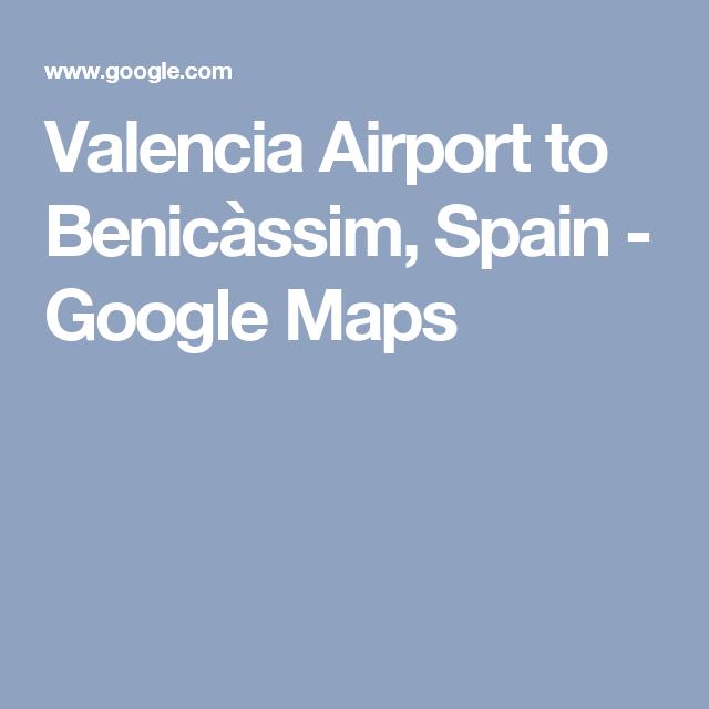 Valencia Airport to Benicssim Spain Google Maps MAPS