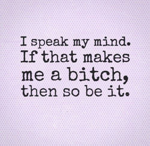I Speak My Mind If That Makes Me A Bitch Then So Be It Lol