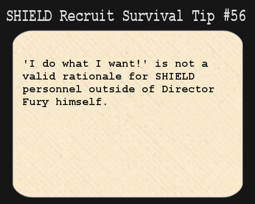S.H.I.E.L.D. Recruit Survival Tip #56: 'I do what I want!' is not a valid rationale for S.H.I.E.L.D. personnel outside of Director Fury himself.