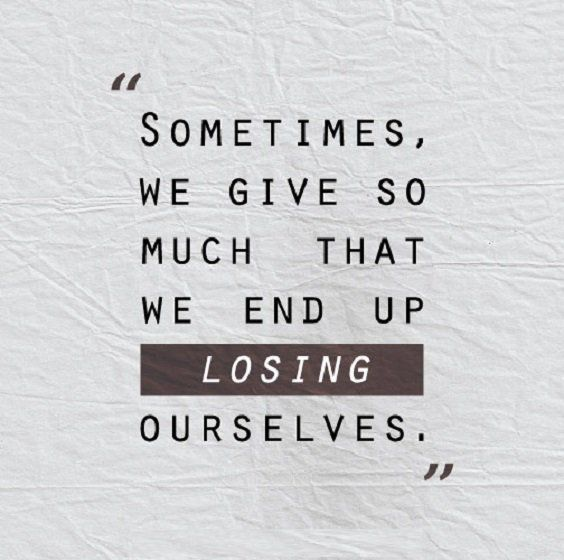 Sometimes We Give So Much That We End Up Losing Ourselves