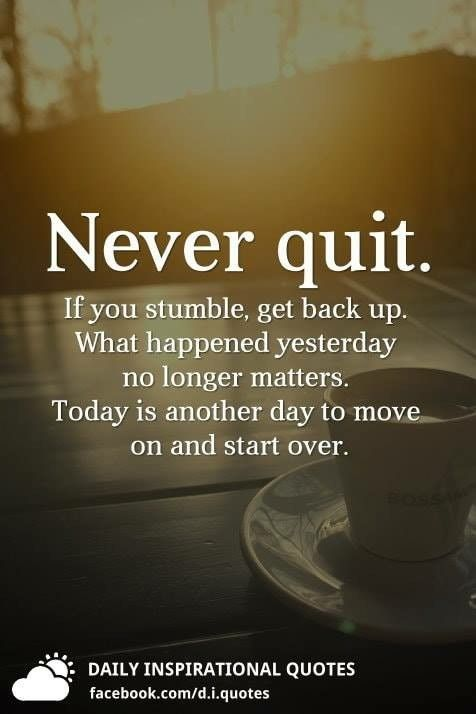 Never quit. If you stumble, get back up. What happened