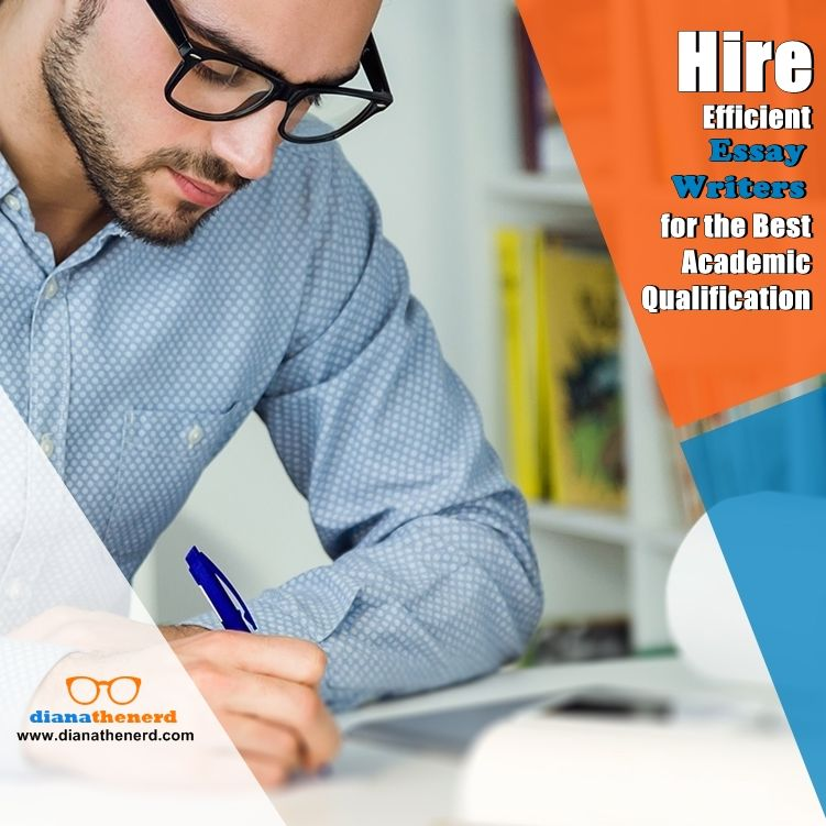 Hire Efficient Essay Writer For The Best Academic Qualification Writing Service Writers