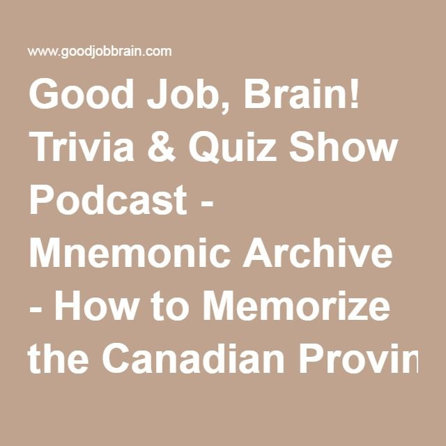 Good Job, Brain! Trivia & Quiz Show Podcast - Mnemonic Archive - How to Memorize the CanadianProvinces