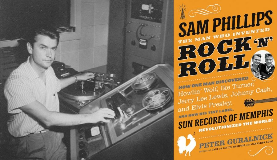Sam Phillips: The Man Who Invented Rock 'N' Roll. How One Man ...