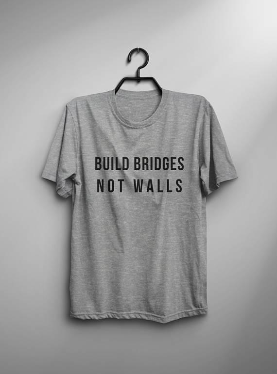 e42dad192 Build bridges not walls political tshirts world peace shirt american  president feminist t shirts slo