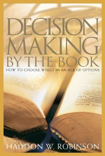 Decision Making by the Book: How to Choose Wisely in an Age of Options | Haddon W. Robinson