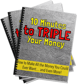 10 Minutes to Triple Your Money - How To Get All the Money You Could Ever Want