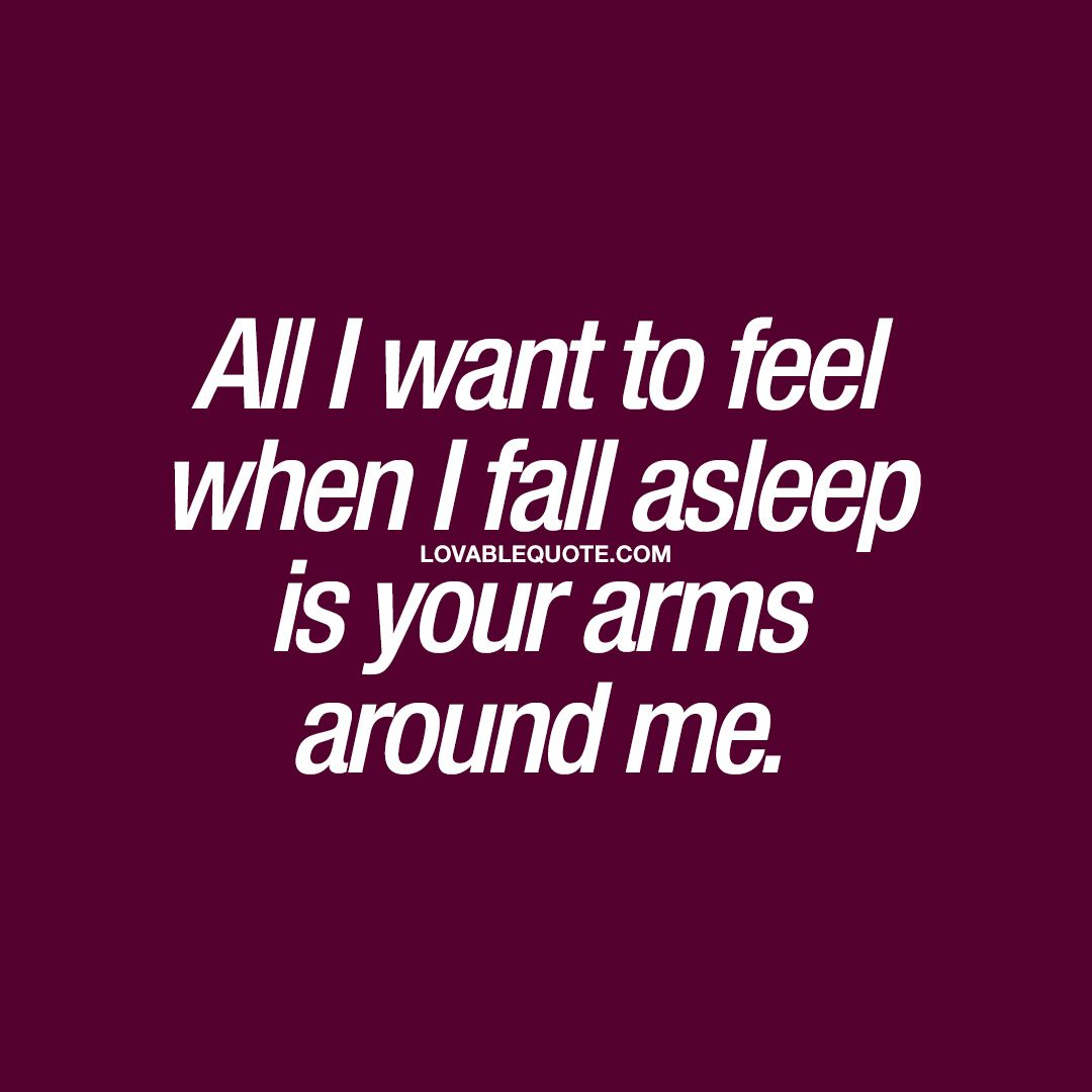 All I Want To Feel When I Fall Asleep Is Your Arms Around Me Couple Quote My Boyfriend Quotes How To Fall Asleep Boyfriend Quotes