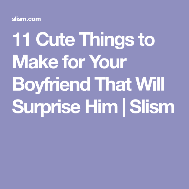 97695448b039 11 Cute Things to Make for Your Boyfriend That Will Surprise Him ...