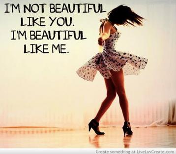 I am not beautiful like you. I'm beautiful like me