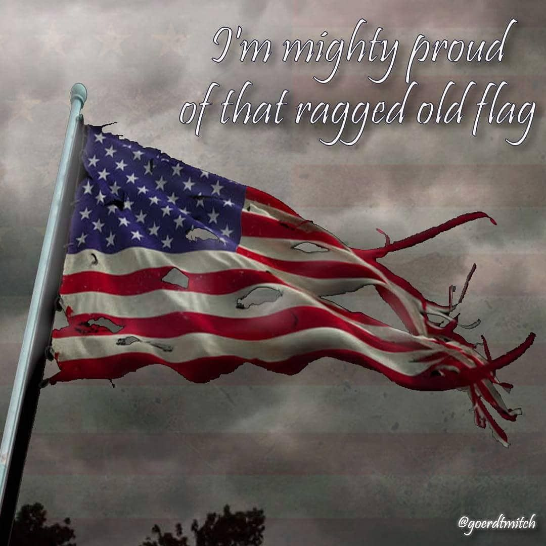 He Said I Don T Like To Bragbut We Re Kinda Proud Of That Ragged Old Flagyou See We Got A Little Hole In That Flag There When Washington To Rag Sayings Flag