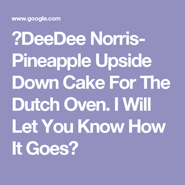 ✴DeeDee Norris- Pineapple Upside Down Cake For The Dutch Oven.  I Will Let You Know How It Goes✴