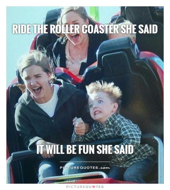 Ride the roller coaster she said It will be fun she said ...