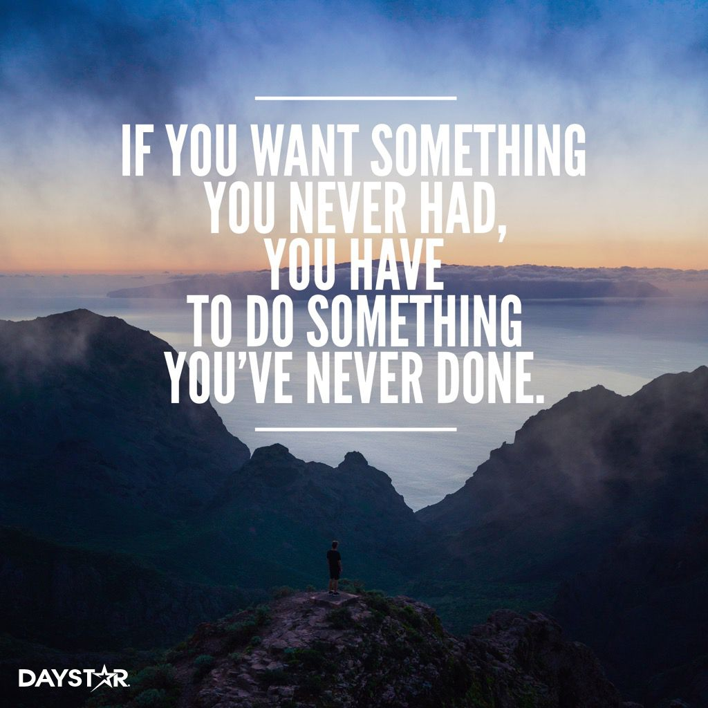 If You Want Something You Never Had You Have To Do Something You